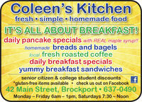 Coleen's Kitchensimple  homemade foodIT'S ALL ABOUT BREAKFAST!daily pancake specials with REAL maple syrup!!homemade breads and bagelslocal fresh roasted coffeedaily breakfast specialsyummy breakfast sandwichesfresh senior citizen & college student discounts*gluten-free items available  check us out on Facebook42 Main Street, Brockport  637-0490Monday  Friday 6am  1pm, Saturdays 7:30  Noon Coleen's Kitchen simple  homemade food IT'S ALL ABOUT BREAKFAST! daily pancake specials with REAL maple syrup!! homemade breads and bagels local fresh roasted coffee daily breakfast specials yummy breakfast sandwiches fresh  senior citizen & college student discounts *gluten-free items available  check us out on Facebook 42 Main Street, Brockport  637-0490 Monday  Friday 6am  1pm, Saturdays 7:30  Noon