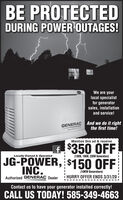 BE PROTECTEDDURING POWER OUTAGES!We are yourlocal specialistfor generatorsales, installationand service!GENERAC And we do it rightthe first time!Guardian teriesMention this ad & receivef $350 OFFJG-POWER, $150 OFFLocally Owned & Operated(13KW, 16KW, 22KW Generators)INC.Authorized GENERAC Dealer(10KW Generators)HURRY OFFER ENDS 3/31/20Contact us to have your generator installed correctly!CALL US TODAY! 585-349-4663 BE PROTECTED DURING POWER OUTAGES! We are your local specialist for generator sales, installation and service! GENERAC And we do it right the first time! Guardian teries Mention this ad & receive f $350 OFF JG-POWER, $150 OFF Locally Owned & Operated (13KW, 16KW, 22KW Generators) INC. Authorized GENERAC Dealer (10KW Generators) HURRY OFFER ENDS 3/31/20 Contact us to have your generator installed correctly! CALL US TODAY! 585-349-4663