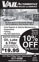 VAILAUTOMOTIVESALES AND SERVICEAILAUTOMOTIVE585-617-429830 plus years in the South Wedge &we've opened a 2nd location here! Auto Repairs & Vehicle Maintenance Inspections Towing We Sell Used CarsMentionThis AdReceive10%OFFWINTER SPECIALOil, Lube& Filterup to 6 quarts ofsynthetic blend oil$19.95Any Service5412 West Ridge Road, Spencerport617-4298vailautomotiveny.comHoursMon-Fri7:30-5:30 VAIL AUTOMOTIVE SALES AND SERVICE AILAUTOMOTIVE 585-617-4298 30 plus years in the South Wedge & we've opened a 2nd location here!  Auto Repairs & Vehicle Maintenance  Inspections  Towing  We Sell Used Cars Mention This Ad Receive 10% OFF WINTER SPECIAL Oil, Lube & Filter up to 6 quarts of synthetic blend oil $19.95 Any Service 5412 West Ridge Road, Spencerport 617-4298 vailautomotiveny.com Hours Mon-Fri 7:30-5:30