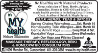 Be Healthy with Natural ProductsGreat selection of Teas, Herbs, Spices,Remedies, Hemp & CBD Oil and locallymade health products including Local Honey,Chai, Acaiberri Drink & Maple SyrupBULK HERBS, TEAS & SPICESServing thecommunity for over14 years!it'sMYSpring Chakra Workshop.. Sat. March 14Homeopathy Talk: Allergies .Wed. March 18bealth Gentle Armrit Yoga....Every Wed. & Sat.Kundalini Yoga .Every WednesdayJoin Our Yoga and Pilates Classes!Wellcare CollaborativeMASSAGE THERAPY, REFLEXOLOGY, REIKI& HOMEOPATHIC CONSULTATIONSf 1099 Mendon Rd., Cumberland 401-305-3585 www.its-my-health.com Be Healthy with Natural Products Great selection of Teas, Herbs, Spices, Remedies, Hemp & CBD Oil and locally made health products including Local Honey, Chai, Acaiberri Drink & Maple Syrup BULK HERBS, TEAS & SPICES Serving the community for over 14 years! it's MY Spring Chakra Workshop.. Sat. March 14 Homeopathy Talk: Allergies .Wed. March 18 bealth Gentle Armrit Yoga....Every Wed. & Sat. Kundalini Yoga .Every Wednesday Join Our Yoga and Pilates Classes! Wellcare Collaborative MASSAGE THERAPY, REFLEXOLOGY, REIKI & HOMEOPATHIC CONSULTATIONS f 1099 Mendon Rd., Cumberland 401-305-3585 www.its-my-health.com
