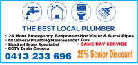 THE BEST LOCAL PLUMBER 24 Hour Emergency Response  Hot Water & Burst Pipes All General Plumbing Maintenance Gas Blocked Drain Specialist CCTV Drain Camera SAME DAY SERVICE0413 233 696 25% Senior Discount THE BEST LOCAL PLUMBER  24 Hour Emergency Response  Hot Water & Burst Pipes  All General Plumbing Maintenance Gas  Blocked Drain Specialist  CCTV Drain Camera  SAME DAY SERVICE 0413 233 696 25% Senior Discount