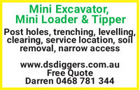 Mini Excavator,Mini Loader & TipperPost holes, trenching, levelling,clearing, service location, soílremoval, narrow accesswww.dsdiggers.com.auFree QuoteDarren 0468 781 344 Mini Excavator, Mini Loader & Tipper Post holes, trenching, levelling, clearing, service location, soíl removal, narrow access www.dsdiggers.com.au Free Quote Darren 0468 781 344