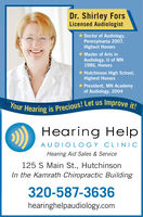 Dr. Shirley ForsLicensed Audiologist Doctor of Audiology,Pennsylvania 2007,Highest HonorsMaster of Arts inAudiology, U of MN1986, HonorsHutchinson High School,Highest HonorsPresident, MN Academyof Audiology, 2004Your Hearing is Precious! Let us Improve it!Hearing HelpAUDIOL OGY CLINICHearing Aid Sales & Service125 S Main St., HutchinsonIn the Kamrath Chiropractic Building320-587-3636hearinghelpaudiology.com Dr. Shirley Fors Licensed Audiologist  Doctor of Audiology, Pennsylvania 2007, Highest Honors Master of Arts in Audiology, U of MN 1986, Honors Hutchinson High School, Highest Honors President, MN Academy of Audiology, 2004 Your Hearing is Precious! Let us Improve it! Hearing Help AUDIOL OGY CLINIC Hearing Aid Sales & Service 125 S Main St., Hutchinson In the Kamrath Chiropractic Building 320-587-3636 hearinghelpaudiology.com
