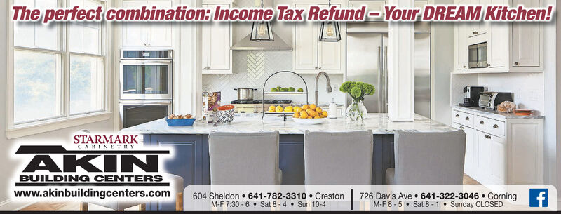 The perfect combination: Income Tax Refund-Your DREAM Kitchen!STARMARKCABINETRYAKINBUILDING CENTERS604 Sheldon  641-782-3310  Creston726 Davis Ave  641-322-3046  CorningM-F 8 -5  Sat 8 - 1 Sunday CLOSEDwww.akinbuildingcenters.com The perfect combination: Income Tax Refund-Your DREAM Kitchen! STARMARK CABINETRY AKIN BUILDING CENTERS 604 Sheldon  641-782-3310  Creston 726 Davis Ave  641-322-3046  Corning M-F 8 -5  Sat 8 - 1 Sunday CLOSED www.akinbuildingcenters.com