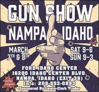 GUN FHOWNAMPAIDAHO,MARCHZTH & BTHSAT 9-6SUN 9-3FORD IDAHO CENTER16200 IDAHO CENTER BLVD.NAMPA, IDAHO (EXIT 38) OInfo: 208-553-0893Sponsored By Lewis-Clark Trader78616 GUN FHOW NAMPAIDAHO, MARCH ZTH & BTH SAT 9-6 SUN 9-3 FORD IDAHO CENTER 16200 IDAHO CENTER BLVD. NAMPA, IDAHO (EXIT 38) O Info: 208-553-0893 Sponsored By Lewis-Clark Trader 78616