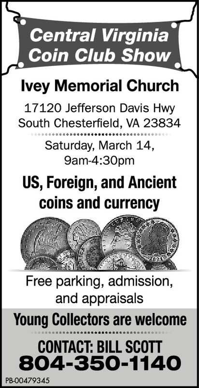 Central VirginiaCoin Club ShowIvey Memorial Church17120 Jefferson Davis HwySouth Chesterfield, VA 23834Saturday, March 14,9am-4:30pmUS, Foreign, and Ancientcoins and currencyFree parking, admission,and appraisalsYoung Collectors are welcomeCONTACT: BILL SCOTT804-350-1140PB-00479345 Central Virginia Coin Club Show Ivey Memorial Church 17120 Jefferson Davis Hwy South Chesterfield, VA 23834 Saturday, March 14, 9am-4:30pm US, Foreign, and Ancient coins and currency Free parking, admission, and appraisals Young Collectors are welcome CONTACT: BILL SCOTT 804-350-1140 PB-00479345