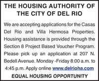 THE HOUSING AUTHORITY OFTHE CITY OF DEL RIOWe are accepting applications for the CasasDel Rio and Villa Hermosa Properties.Housing assistance is provided through theSection 8 Project Based Voucher Program.Please pick up an application at 207 N.Bedell Avenue. Monday -Friday 8:00 a.m. to4:45 p.m. Apply online www.delrioha.comEQUAL HOUSING OPPORTUNITY THE HOUSING AUTHORITY OF THE CITY OF DEL RIO We are accepting applications for the Casas Del Rio and Villa Hermosa Properties. Housing assistance is provided through the Section 8 Project Based Voucher Program. Please pick up an application at 207 N. Bedell Avenue. Monday -Friday 8:00 a.m. to 4:45 p.m. Apply online www.delrioha.com EQUAL HOUSING OPPORTUNITY