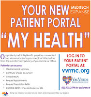 """YOUR NEWPATIENT PORTALMEDITECHEXPANSE""""MY HEALTH""""ur patient portal, MyHealth, provides convenientOand secure access to your medical informationfrom the comfort and privacy of your home or office.LOG IN TOYOUR PATIENTPatients can access:PORTAL AT: Medical record summaryvvrmc.org Continuity of care document Clinical resultsVALVERDEREgionAL MEDICAL CENTERRequest AppointmentsRequest Prescription RefillsCOMING SOON - View and pay your bills830.778.3594 for assistanceML living our mission, focused on our vision and empowered by our legacy YOUR NEW PATIENT PORTAL MEDITECH EXPANSE """"MY HEALTH"""" ur patient portal, MyHealth, provides convenient Oand secure access to your medical information from the comfort and privacy of your home or office. LOG IN TO YOUR PATIENT Patients can access: PORTAL AT:  Medical record summary vvrmc.org  Continuity of care document  Clinical results VALVERDE REgionAL MEDICAL CENTER Request Appointments Request Prescription Refills COMING SOON - View and pay your bills 830.778.3594 for assistance ML living our mission, focused on our vision and empowered by our legacy"""