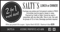 2 for 1 JALTY 'S LUNCH DINERISALTY 'S LUNCH or DINNER!2 for 1Purchase one entrée and 2nd person's entrée is FREE!2nd entrée must be equal or lesser in value.Payment by Credit or Debit. Cannot be used inconjunction with any other offer. Dine in only. Not validfor groups of 10 or more. Beverage purchase required.meal deal!When you present this coupon. Expires March 1/2020. Maximum Value $29SALTYS.CAHISTORIC PROPERTIES 423-6818 2 for 1 JALTY 'S LUNCH DINERI SALTY 'S LUNCH or DINNER! 2 for 1 Purchase one entrée and 2nd person's entrée is FREE! 2nd entrée must be equal or lesser in value. Payment by Credit or Debit. Cannot be used in conjunction with any other offer. Dine in only. Not valid for groups of 10 or more. Beverage purchase required. meal deal! When you present this coupon. Expires March 1/2020. Maximum Value $29 SALTYS.CA HISTORIC PROPERTIES 423-6818
