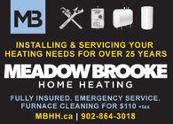 MB XIDIINSTALLING & SERVICING YOURHEATING NEEDS FOR OVER 25 YEARSMEADOWBROOKEHOME HEATINGFULLY INSURED. EMERGENCY SERVICE.FURNACE CLEANING FOR $110 +taxMBHH.ca | 902-864-3018 MB XIDI INSTALLING & SERVICING YOUR HEATING NEEDS FOR OVER 25 YEARS MEADOWBROOKE HOME HEATING FULLY INSURED. EMERGENCY SERVICE. FURNACE CLEANING FOR $110 +tax MBHH.ca | 902-864-3018