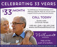 CELEBRATING 33 YEARS$33To celebrate our 33rd anniversary, we'reoffering a SPECIAL RATE OF $33 per month(regular $43) for your first three months./MONTHCALL TODAYQuote code:Chronicle Herald1-800-461-3346  902-492-3346www.northwoodintouch.caNorthwoodsINTOUCHHelp at thepush of a button.Offer is for basic service, can not be combined with other offers. New clients only. Expiry March 31, 2020 CELEBRATING 33 YEARS $33 To celebrate our 33rd anniversary, we're offering a SPECIAL RATE OF $33 per month (regular $43) for your first three months. /MONTH CALL TODAY Quote code: Chronicle Herald 1-800-461-3346  902-492-3346 www.northwoodintouch.ca Northwoods INTOUCH Help at the push of a button. Offer is for basic service, can not be combined with other offers. New clients only. Expiry March 31, 2020