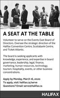 A SEAT AT THE TABLEVolunteer to serve on the Events East Board ofDirectors. Oversee the strategic direction of theHalifax Convention Centre, Scotiabank Centre,and Ticket Atlantic.The board is seeking applicants withknowledge, experience, and expertise in boardgovernance, leadership, legal, finance,marketing, human resources, technology,tourism, hospitality, events, or other businessconcentrations.Apply by Monday, March 16, 2020To apply, visit: halifax.ca/serveQuestions? Email: serve@halifax.caHALIFAX A SEAT AT THE TABLE Volunteer to serve on the Events East Board of Directors. Oversee the strategic direction of the Halifax Convention Centre, Scotiabank Centre, and Ticket Atlantic. The board is seeking applicants with knowledge, experience, and expertise in board governance, leadership, legal, finance, marketing, human resources, technology, tourism, hospitality, events, or other business concentrations. Apply by Monday, March 16, 2020 To apply, visit: halifax.ca/serve Questions? Email: serve@halifax.ca HALIFAX