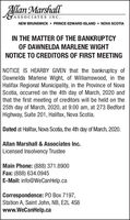 Allan Marshall3ASSOCIATES INC.NEW BRUNSWICK  PRINCE EDWARD ISLAND  NOVA SCOTIAIN THE MATTER OF THE BANKRUPTCYOF DAWNELDA MARLENE WIGHTNOTICE TO CREDITORS OF FIRST MEETINGNOTICE IS HEARBY GIVEN that the bankruptcy ofDawnelda Marlene Wight, of Williamswood, in theHalifax Regional Municipality, in the Province of NovaScotia, occurred on the 4th day of March, 2020 andthat the first meeting of creditors will be held on the25th day of March, 2020, at 9:00 am, at 273 BedfordHighway, Suite 201, Halifax, Nova Scotia.Dated at Halifax, Nova Scotia, the 4th day of March, 2020.Allan Marshall & Associates Inc.Licensed Insolvency TrusteeMain Phone: (888) 371.8900Fax: (888) 634.0945E-Mail: info@WeCanHelp.caCorrespondence: PO Box 7197,Station A, Saint John, NB, E2L 4S6www.WeCanHelp.ca Allan Marshall 3ASSOCIATES INC. NEW BRUNSWICK  PRINCE EDWARD ISLAND  NOVA SCOTIA IN THE MATTER OF THE BANKRUPTCY OF DAWNELDA MARLENE WIGHT NOTICE TO CREDITORS OF FIRST MEETING NOTICE IS HEARBY GIVEN that the bankruptcy of Dawnelda Marlene Wight, of Williamswood, in the Halifax Regional Municipality, in the Province of Nova Scotia, occurred on the 4th day of March, 2020 and that the first meeting of creditors will be held on the 25th day of March, 2020, at 9:00 am, at 273 Bedford Highway, Suite 201, Halifax, Nova Scotia. Dated at Halifax, Nova Scotia, the 4th day of March, 2020. Allan Marshall & Associates Inc. Licensed Insolvency Trustee Main Phone: (888) 371.8900 Fax: (888) 634.0945 E-Mail: info@WeCanHelp.ca Correspondence: PO Box 7197, Station A, Saint John, NB, E2L 4S6 www.WeCanHelp.ca