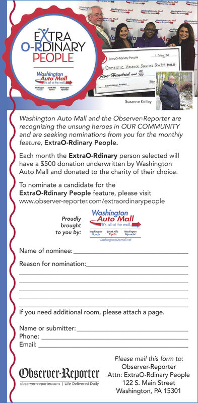 EXTRAO-RDINARYPEOPLEatoNey toCnotdray PeccieDoMESTIc VousGA. Sena SWRA sWshingtonAuto MallFive-Hundred atSuzanne KelleyWashington Auto Mall and the Observer-Reporter arerecognizing the unsung heroes in OUR COMMUNITYand are seeking nominations from you for the monthlyfeature, Extrao-Rdinary People.Each month the ExtraO-Rdinary person selected willhave a $500 donation underwritten by WashingtonAuto Mall and donated to the charity of their choice.To nominate a candidate for theExtrao-Rdinary People feature, please visitwww.observer-reporter.com/extraordinarypeopleProudlybroughtto you by:WshingtonAuto MallTi's oll at the moll,Mehington Seh Hi WingtonRyotaMondaHyundawashingonoulomalnetName of nominee:Reason for nomination:If you need additional room, please attach a page.Name or submitter:Phone:Email:Please mail this form to:Observer-ReporterObserver-Reporter Attn: ExtraO-Rdinary People122 S. Main StreetWashington, PA 15301observer-reporter.com | uite Delivered Daily EXTRA O-RDINARY PEOPLE ato Ney to Cnotdray Peccie DoMESTIc VousGA. Sena SWRA s Wshington Auto Mall Five-Hundred at Suzanne Kelley Washington Auto Mall and the Observer-Reporter are recognizing the unsung heroes in OUR COMMUNITY and are seeking nominations from you for the monthly feature, Extrao-Rdinary People. Each month the ExtraO-Rdinary person selected will have a $500 donation underwritten by Washington Auto Mall and donated to the charity of their choice. To nominate a candidate for the Extrao-Rdinary People feature, please visit www.observer-reporter.com/extraordinarypeople Proudly brought to you by: Wshington Auto Mall Ti's oll at the moll, Mehington Seh Hi Wington Ryota Monda Hyunda washingonoulomalnet Name of nominee: Reason for nomination: If you need additional room, please attach a page. Name or submitter: Phone: Email: Please mail this form to: Observer-Reporter Observer-Reporter Attn: ExtraO-Rdinary People 122 S. Main Street Washington, PA 15301 observer-reporter.com | uite Delivered Daily