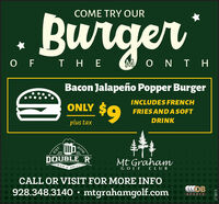 Burge..COME TRY OURO F T H EM O N T HBacon Jalapeño Popper BurgerINCLUDES FRENCH$9ONLYFRIES AND ASOFTplus taxDRINKEST.DOUBLE 'RMt GrahamBARGRILLGOLF CLUB690CALL OR VISIT FOR MORE INFO928.348.3140 mtgrahamgolf.comLSPORTS2016272015 Burge.. COME TRY OUR O F T H E M O N T H Bacon Jalapeño Popper Burger INCLUDES FRENCH $9 ONLY FRIES AND ASOFT plus tax DRINK EST. DOUBLE 'R Mt Graham BAR GRILL GOLF CLUB 690 CALL OR VISIT FOR MORE INFO 928.348.3140 mtgrahamgolf.com LSPORTS 2016 272015