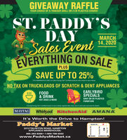"GIVEAWAY RAFFLEYOUR CHOICE OF A TRAEGER GRILL OR 2 CR PLASTICS CHAIRS!ST. PADDY'SDAYSales EventEVERYTHING ON SALEMARCH14, 2020SAVE UP TO 25%(TO A MAXIMUM OF Ss00"") on select Energy Star"" Certified products with instant in-store rebate.NO TAX ON TRUCKLOADS OF SCRATCH & DENT APPLIANCESFOOD& DRINKEARLYBIRDSPECIALS$$5SAVE ON CR PLASTICSHOT DOGS & MOREFURNITURE""Canada Energy Star"" Certified instant in-store rebate. Applied after taxes. See in-store sales associate for details.%23MAYTAGWhirlpool KitchenAid AMANAIt's Worth the Drive to Hampton!Paddy's MarketTaunton Rd.2212 TAUNTON ROAD, HAMPTONAPPLIANCE WAREH OUSE:905-263-8369  1-800-798-5502www.PaddysMarket.caOSHAWABOWMANVILLEHarmony Rd.Courtice Rd.dz GIVEAWAY RAFFLE YOUR CHOICE OF A TRAEGER GRILL OR 2 CR PLASTICS CHAIRS! ST. PADDY'S DAY Sales Event EVERYTHING ON SALE MARCH 14, 2020 SAVE UP TO 25% (TO A MAXIMUM OF Ss00"") on select Energy Star"" Certified products with instant in-store rebate. NO TAX ON TRUCKLOADS OF SCRATCH & DENT APPLIANCES FOOD & DRINK EARLYBIRD SPECIALS $$5 SAVE ON CR PLASTICS HOT DOGS & MORE FURNITURE ""Canada Energy Star"" Certified instant in-store rebate. Applied after taxes. See in-store sales associate for details. %23 MAYTAG Whirlpool KitchenAid AMANA It's Worth the Drive to Hampton! Paddy's Market Taunton Rd. 2212 TAUNTON ROAD, HAMPTON APPLIANCE WAREH OUSE: 905-263-8369  1-800-798-5502 www.PaddysMarket.ca OSHAWA BOWMANVILLE Harmony Rd. Courtice Rd. dz"