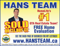 HANS TEAMHomelife's#31SOLDGTA Real Estate Team!FREE HomeORILLBUY E Evaluation****SEE THE BACK PAGE OF BUSINESS FOR MY LISTINGS!HOMELIFEwww.HANSTEAM.caHIGHERSTANDARDS*Guaranteed SOLD Program conditions apply tAs per mls stats units from 2011 through until 2016. HANS TEAM Homelife's #31 SOLD GTA Real Estate Team! FREE Home ORILLBUY E Evaluation **** SEE THE BACK PAGE OF BUSINESS FOR MY LISTINGS! HOMELIFE www.HANSTEAM.ca HIGHER STANDARDS *Guaranteed SOLD Program conditions apply tAs per mls stats units from 2011 through until 2016.