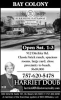 BAY COLONYBHBERKSHIRE HATHAWAYHomeServicesTowne RealtyOpen Sat. 1-3912 Ditchley Rd.Classic brick ranch, spaciousrooms, large yard, closeproximity to beach.$669,000757-620-5478HARRIET DOUBharrietd@bhlhstownerealty.com600 22nd St. Suite 101, Va. Beach, VA 23451  757.422.2200A member of the franchise system of BHH Affiliates, LLC BAY COLONY BH BERKSHIRE HATHAWAY HomeServices Towne Realty Open Sat. 1-3 912 Ditchley Rd. Classic brick ranch, spacious rooms, large yard, close proximity to beach. $669,000 757-620-5478 HARRIET DOUB harrietd@bhlhstownerealty.com 600 22nd St. Suite 101, Va. Beach, VA 23451  757.422.2200 A member of the franchise system of BHH Affiliates, LLC