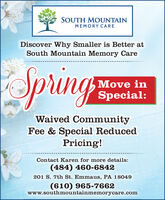 SOUTH MOUNTAINMEMORY CAREDiscover Why Smaller is Better atSouth Mountain Memory CareSpringMove inSpecial:Waived CommunityFee & Special ReducedPricing!Contact Karen for more details:(484) 460-6842201 S. 7th St. Emmaus, PA 18049(610) 965-7662www.southmountainmemorycare.com SOUTH MOUNTAIN MEMORY CARE Discover Why Smaller is Better at South Mountain Memory Care Spring Move in Special: Waived Community Fee & Special Reduced Pricing! Contact Karen for more details: (484) 460-6842 201 S. 7th St. Emmaus, PA 18049 (610) 965-7662 www.southmountainmemorycare.com
