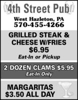 4th Street PubWest Hazleton, PA570-455-4266GRILLED STEAK &CHEESE W/FRIES$6.95Eat-In or Pickup2 DOZEN CLAMS $5.95Eat-In OnlyMARGARITAS$3.50 ALL DAY 4th Street Pub West Hazleton, PA 570-455-4266 GRILLED STEAK & CHEESE W/FRIES $6.95 Eat-In or Pickup 2 DOZEN CLAMS $5.95 Eat-In Only MARGARITAS $3.50 ALL DAY