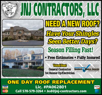 IN CONTRACTORS, LLCNEEDANEW ROOF?Have Your ShinglesSeen Better Days?Season Filling Fast!- Free Estimates - Fully InsuredVoted BestGeneral Contractor Readers Choice Awards1st Runner Up/ElectricianStandari SueanerONE DAY ROOF REPLACEMENTLic. #PA062801Call 570-579-3264  Jed@jnj-contractors.comVISADISCOVERMasterCard IN CONTRACTORS, LLC NEEDANEW ROOF? Have Your Shingles Seen Better Days? Season Filling Fast! - Free Estimates - Fully Insured Voted Best General Contractor Readers Choice Awards 1st Runner Up/Electrician Standari Sueaner ONE DAY ROOF REPLACEMENT Lic. #PA062801 Call 570-579-3264  Jed@jnj-contractors.com VISA DISCOVER MasterCard