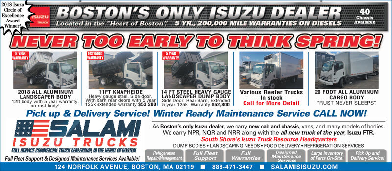 """2018 IsuzuCircle ofExcellenceAwardWinner!BOSTON'S ONLY ISUZU DEALER 40Located in the """"Heart of Boston, 5 YR., 200,000 MILE WARRANTIES ON DIESELSChassisAvailableNEVER TOO EARLY TO THINK SPRING!S YEARWARRANTYEXTENDEDWARRANTYS YEARWARRANTY2018 ALL ALUMINUMLANDSCAPER BODY12ft body with 5 year warranty.no rust body!11FT KNAPHEIDEHeavy gauge steel. Side door.With barn rear doors with 5 year