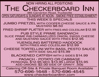 NOW HIRING ALL POSITIONSTHE CHECKERBOARD INN385 Carverton Road, TrucksvilleOPEN SATURDAYS & SUNDAYS AT NOON - SMOKE FREE ESTABLISHMENT!THIS WEEK'S SPECIALSJUMBO PRETZEL WITH COOPER CHEESE SAUCE & IPAMUSTARD $8.50FRIED SHRIMP PLATTER WITH FRIES AND COLESLAW $12.99PUB STYLE PRIME SANDWICHSLICE PRIME RIB CARMAELIZED ONION, SWISS CHEESEAND MUSTARD SAUCE WITH FRIES $12.95YUENGLING BATTERED HADDOCKWITH FRIES AND COLESLAW $12.99CHEESE TORTELLINI WITH BASIL PESTO SAUCEWITH SIDE SALAD $15.99BLACKENED CATFISH WITH 2 SIDES $14.99PAGACH - POTATO OR CABBAGEPERSONAL $12.95 MED. $13.95 LARGE $15.95ADD ONIONS: $2.0O SIDE OF GRAVY: .50¢Catering Off-Site & Private Banquet Room Available570-696-1648 - 570-696-4545www.checkerboardinn.com NOW HIRING ALL POSITIONS THE CHECKERBOARD INN 385 Carverton Road, Trucksville OPEN SATURDAYS & SUNDAYS AT NOON - SMOKE FREE ESTABLISHMENT! THIS WEEK'S SPECIALS JUMBO PRETZEL WITH COOPER CHEESE SAUCE & IPA MUSTARD $8.50 FRIED SHRIMP PLATTER WITH FRIES AND COLESLAW $12.99 PUB STYLE PRIME SANDWICH SLICE PRIME RIB CARMAELIZED ONION, SWISS CHEESE AND MUSTARD SAUCE WITH FRIES $12.95 YUENGLING BATTERED HADDOCK WITH FRIES AND COLESLAW $12.99 CHEESE TORTELLINI WITH BASIL PESTO SAUCE WITH SIDE SALAD $15.99 BLACKENED CATFISH WITH 2 SIDES $14.99 PAGACH - POTATO OR CABBAGE PERSONAL $12.95 MED. $13.95 LARGE $15.95 ADD ONIONS: $2.0O SIDE OF GRAVY: .50¢ Catering Off-Site & Private Banquet Room Available 570-696-1648 - 570-696-4545 www.checkerboardinn.com