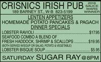 CRISNICS IRISH PUB2016SAUCEWARSWINNER189 BARNEY ST., W-B 823-5199LENTEN APPETIZERSHOMEMADE POTATO PANCAKES & PAGACHDINNER SPECIALSLOBSTER RAVIOLI..SEAFOOD COMBO A BLEND OFFRESH HADDOCK, SHRIMP & SCALLOPS.. .$19.95(BOTH SERVED W/SOUP OR SALAD, POTATO & VEGETABLE)LOBSTER BISQUE SOUP ..$17.95$5.95SATURDAY S UGAR RAY@8PM CRISNICS IRISH PUB 2016 SAUCE WARS WINNER 189 BARNEY ST., W-B 823-5199 LENTEN APPETIZERS HOMEMADE POTATO PANCAKES & PAGACH DINNER SPECIALS LOBSTER RAVIOLI.. SEAFOOD COMBO A BLEND OF FRESH HADDOCK, SHRIMP & SCALLOPS.. .$19.95 (BOTH SERVED W/SOUP OR SALAD, POTATO & VEGETABLE) LOBSTER BISQUE SOUP . .$17.95 $5.95 SATURDAY S UGAR RAY@8PM