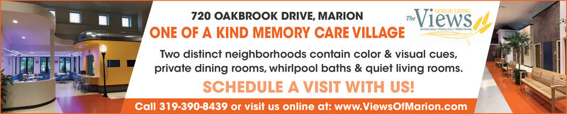 ViewsThe720 OAKBROOK DRIVE, MARIONONE OF A KIND MEMORY CARE VILLAGETwo distinct neighborhoods contain color & visual cues,private dining rooms, whirlpool baths & quiet living rooms.SCHEDULE A VISIT WITH US!Call 319-390-8439 or visit us online at: www.ViewsOfMarion.com Views The 720 OAKBROOK DRIVE, MARION ONE OF A KIND MEMORY CARE VILLAGE Two distinct neighborhoods contain color & visual cues, private dining rooms, whirlpool baths & quiet living rooms. SCHEDULE A VISIT WITH US! Call 319-390-8439 or visit us online at: www.ViewsOfMarion.com