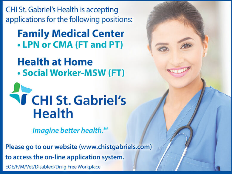 CHI St. Gabriel's Health is acceptingapplications for the following positions:Family Medical Center LPN or CMA (FT and PT)Health at HomeSocial Worker-MSW (FT)CHI St. Gabriel'sHealthImagine better health.MPlease go to our website (www.chistgabriels.com)to access the on-line application system.EOE/F/M/Vet/Disabled/Drug Free Workplace CHI St. Gabriel's Health is accepting applications for the following positions: Family Medical Center  LPN or CMA (FT and PT) Health at Home Social Worker-MSW (FT) CHI St. Gabriel's Health Imagine better health.M Please go to our website (www.chistgabriels.com) to access the on-line application system. EOE/F/M/Vet/Disabled/Drug Free Workplace
