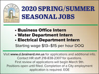 2020 SPRING/SUMMERAINERSEASONAL JOBSPUBLIC UNILIMESBusiness Office Intern Water Department InternElectrical Department InternStarting wage $13-$15 per hour DOQVisit www.ci.brainerd.mn.us for applications and additional info.Contact HR staff 218-838-2307 for questions.First review of applications will begin March 9th.Positions open until filled. Completion of a City employmentapplication is required. EOEHERD 2020 SPRING/SUMMER AINER SEASONAL JOBS PUBLIC UNILIMES Business Office Intern  Water Department Intern Electrical Department Intern Starting wage $13-$15 per hour DOQ Visit www.ci.brainerd.mn.us for applications and additional info. Contact HR staff 218-838-2307 for questions. First review of applications will begin March 9th. Positions open until filled. Completion of a City employment application is required. EOE HERD