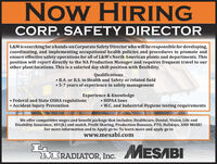 Now HIRINGCORP. SAFETY DIRECTORL&M issearching for a hands-on Corporate Safety Director who will be responsible for developing,coordinating, and implementing occupational health policies and procedures to promote andensure effective safety operations for all of L&M's North American plants and departments. Thisposition will report directly to the NA Production Manager and requires frequent travel to ourother plant locations. This is a salaried day shift position with flexibility.Qualifications B.A. or B.S. in Health and Safety or related field 5-7 years of experience in safety managementExperience & Knowledge Federal and State OSHA regulations Accident Injury Prevention HIPAA laws W.C. and Industrial Hygiene testing requirementsWe offer competitive wages and benefit package that includes; Healthcare, Dental, Vision, Life andDisability Insurance, 401 (k) and match, Profit Sharing, Production Bonuses, PTO, Holidays, AND MORE!For more information and to Apply go to: To learn more and apply go towww.mesabi.comMESABIANDMRADIATOR, Inc. Now HIRING CORP. SAFETY DIRECTOR L&M issearching for a hands-on Corporate Safety Director who will be responsible for developing, coordinating, and implementing occupational health policies and procedures to promote and ensure effective safety operations for all of L&M's North American plants and departments. This position will report directly to the NA Production Manager and requires frequent travel to our other plant locations. This is a salaried day shift position with flexibility. Qualifications  B.A. or B.S. in Health and Safety or related field  5-7 years of experience in safety management Experience & Knowledge  Federal and State OSHA regulations  Accident Injury Prevention  HIPAA laws  W.C. and Industrial Hygiene testing requirements We offer competitive wages and benefit package that includes; Healthcare, Dental, Vision, Life and Disability Insurance, 401 (k) and match, Profit Sharing, Production Bonuses, PTO, Holidays, AND MORE! Fo