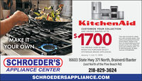 """KitchenAidCUSTOMIZE YOUR COLLECTIONAND UNLOCK REBATES UP TO$1700*See sales associate for rebateMAKE ITform with complete details. Onlyvalid at participating KitchenAidbrand retailers. Rebate in theform of a KitchenAid brand Visaprepaid card by mail. Additionalterms and conditions apply. """"/O 2020 KitchenAid. All rightsreserved. D191485KMA.YOUR OWNVIA PREPAID CARD BY MAILWHEN YOU PURCHASE SELECTKITCHENAID BRAND APPLIANCESJanuary 1-July 11, 2020SCHROEDER'S16603 State Hwy 371 North, Brainerd/Baxter(Just North of the Pine Beach Rd)APPLIANCE CENTER218-829-3624SCHROEDERSAPPLIANCE.COM KitchenAid CUSTOMIZE YOUR COLLECTION AND UNLOCK REBATES UP TO $1700 *See sales associate for rebate MAKE IT form with complete details. Only valid at participating KitchenAid brand retailers. Rebate in the form of a KitchenAid brand Visa prepaid card by mail. Additional terms and conditions apply. """"/ O 2020 KitchenAid. All rights reserved. D191485KMA. YOUR OWN VIA PREPAID CARD BY MAIL WHEN YOU PURCHASE SELECT KITCHENAID BRAND APPLIANCES January 1-July 11, 2020 SCHROEDER'S 16603 State Hwy 371 North, Brainerd/Baxter (Just North of the Pine Beach Rd) APPLIANCE CENTER 218-829-3624 SCHROEDERSAPPLIANCE.COM"""