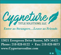 etureTITLE SOLUTIONS, LLCEnter as Strangers...Leave as Friends13021 Evergreen Drive Baxter, MN 56425Phone: 218-828-0122  Fax: 218-828-0873www.Cygnetureonline.comf in eture TITLE SOLUTIONS, LLC Enter as Strangers...Leave as Friends 13021 Evergreen Drive Baxter, MN 56425 Phone: 218-828-0122  Fax: 218-828-0873 www.Cygnetureonline.com f in