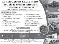 Construction Equipment,Truck & Trailer AuctionMarch 21  8:00am2001 15th St  Princeton, MN 55371HUNDREDS OF ITEMS'16 John Deere 50G Excavator'15 CRSS Belly Dump- Aprox 9 Hrs '07 John Deere 772D Motor'17 Cat 257D Skid Steer'14 Mauer Hopper BottomGraderGrain Trailer'15 Mack CHU613 Day Cab '08 Stone 3100 Roller Superior SM80J Sweeper Amish Built CabinTractor Truck'83 Pete Show TruckPLUS MUCH MORELIVE ANDONLINEVisit www.PikeAuction.com to view catalog and toregister for online biddingBIDDING2001 15th StPrinceton, MN763-389-5700PIKEAUCTIONHANSENCENTERwww.PikeAuction.comAUCTION GROUPTERMS: Check with Bank Guarantee. Drivers License Required. Bryce Hansen,Registered WI auctioneer #225. Onsite Buyers Fee per item -First $2500 10% then 3.5% Internet Buyers Fee - 10%. 6.875 % Minnesota Sales Tax, 0.5%Mille Lacs County Tax when applicable Construction Equipment, Truck & Trailer Auction March 21  8:00am 2001 15th St  Princeton, MN 55371 HUNDREDS OF ITEMS '16 John Deere 50G Excavator '15 CRSS Belly Dump - Aprox 9 Hrs  '07 John Deere 772D Motor '17 Cat 257D Skid Steer '14 Mauer Hopper Bottom Grader Grain Trailer '15 Mack CHU613 Day Cab  '08 Stone 3100 Roller  Superior SM80J Sweeper  Amish Built Cabin Tractor Truck '83 Pete Show Truck PLUS MUCH MORE LIVE AND ONLINE Visit www.PikeAuction.com to view catalog and to register for online bidding BIDDING 2001 15th St Princeton, MN 763-389-5700 PIKE AUCTION HANSEN CENTER www.PikeAuction.com AUCTION GROUP TERMS: Check with Bank Guarantee. Drivers License Required. Bryce Hansen, Registered WI auctioneer #225. Onsite Buyers Fee per item - First $2500 10% then 3.5% Internet Buyers Fee - 10%. 6.875 % Minnesota Sales Tax, 0.5% Mille Lacs County Tax when applicable