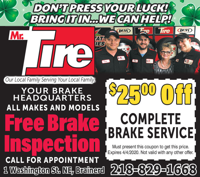 DON'T PRESS YOUR LUCK!BRINGITIN.ooWE CAN HELP!TireDEANTreTireDEANMr.ATHIESOur Local Family Serving Your Local FamilyYOUR BRAKEHEADQUARTERS$2500 OffALL MAKES AND MODELSFree Brake COMPLETEInspectionBRAKE SERVICEMust present this coupon to get this price.Expires 4/4/2020. Not valid with any other offer.CALL FOR APPOINTMENT1 Washington St. NE, Brainerd 218-829-1668 DON'T PRESS YOUR LUCK! BRINGITIN.ooWE CAN HELP! Tire DEAN Tre Tire DEAN Mr. ATH IES Our Local Family Serving Your Local Family YOUR BRAKE HEADQUARTERS $2500 Off ALL MAKES AND MODELS Free Brake COMPLETE Inspection BRAKE SERVICE Must present this coupon to get this price. Expires 4/4/2020. Not valid with any other offer. CALL FOR APPOINTMENT 1 Washington St. NE, Brainerd 218-829-1668