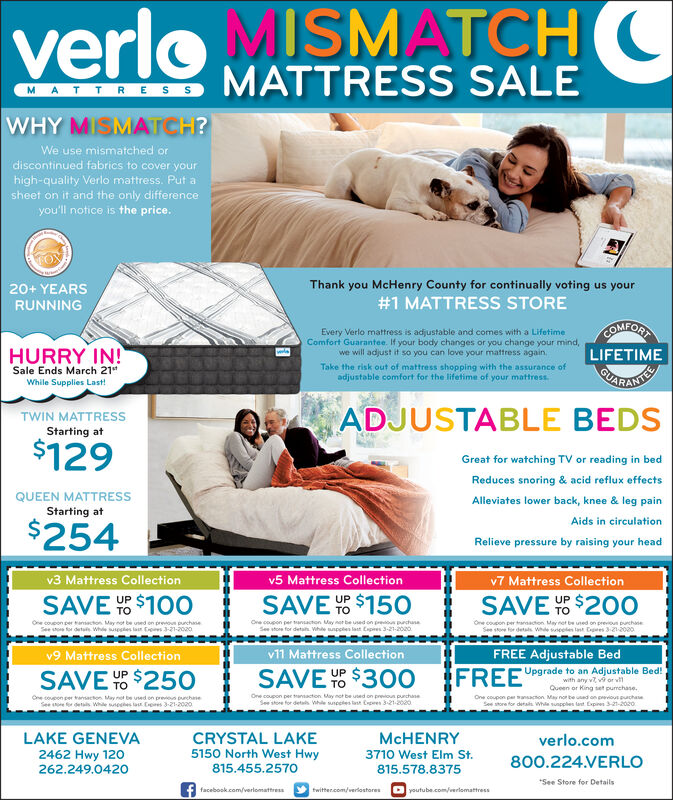 "verlo MISMATCHCMATTRESSMATTRESS SALEWHY MISMATCH?We use mismatched ordiscontinued fabrics to cover yourhigh-quality Verlo mattress. Put asheet on it and the only differenceyou'll notice is the price.20+ YEARSThank you McHenry County for continually voting us yourRUNNING#1 MATTRESS STORECOMFORTEvery Verlo mattress is adjustable and comes with a LifetimeComfort Guarantee. If your body changes or you change your mind,we will adjust it so you can love your mattress again,HURRY IN!Sale Ends March 21""While Supplies Last!LIFETIMETake the risk out of mattress shopping with the assurance ofadjustable comfort for the lifetime of your mattress.CARADTETWIN MATTRESSStarting atADJUSTABLE BEDS$129Great for watching TV or reading in bedReduces snoring & acid reflux effectsQUEEN MATTRESSStarting atAlleviates lower back, knee & leg painAids in circulation$254Relieve pressure by raising your headv3 Mattress Collectionv5 Mattress Collectionv7 Mattress CollectionSAVE $100SAVE Y $150SAVE Y $200OUPUPOne coupon per ansacton. May not be uned on preon purchaneSee tor detu Whde usesles lan Cps -21-2020Ore coupon per ansacton May net be used on pres prchunaSee stone for detah. Whe unpples last Capres 3-21-2020One coucon per traracton May net be uned on prevoun puchaneSee soe for detals Whe seelen last Egees 3-21-2020v9 Mattress Collectionv11 Mattress CollectionFREE Adjustable BedSAVE $250SAVE Y% $30OFREEUPUpgrade to an Adjustable Bed!with any v v9 or vQueen or King set pumchase.One coupon peransacton May nor be uad on pevioupuchaeOne coupon per tansacton. May not be used on prevos puchneSee e r dets Whe ees la. Cpes 3-21-2020One coupon per transacton May not be ued on previous purchanedetas While suncetes tant Crpres 3-21-2020See store for detas. While sunpples lant Expires 3-21-2020LAKE GENEVA2462 Hwy 120262.249.0420CRYSTAL LAKE5150 North West HwyMCHENRYverlo.com3710 West Elm St.800.224.VERLO815.455.2570815.578.8375*See Store for Detailsf facebook.com/verlomattresstwitter.com/verlastoresO youtube.com/erlomattress verlo MISMATCHC MATTRESS MATTRESS SALE WHY MISMATCH? We use mismatched or discontinued fabrics to cover your high-quality Verlo mattress. Put a sheet on it and the only difference you'll notice is the price. 20+ YEARS Thank you McHenry County for continually voting us your RUNNING #1 MATTRESS STORE COMFORT Every Verlo mattress is adjustable and comes with a Lifetime Comfort Guarantee. If your body changes or you change your mind, we will adjust it so you can love your mattress again, HURRY IN! Sale Ends March 21"" While Supplies Last! LIFETIME Take the risk out of mattress shopping with the assurance of adjustable comfort for the lifetime of your mattress. CARADTE TWIN MATTRESS Starting at ADJUSTABLE BEDS $129 Great for watching TV or reading in bed Reduces snoring & acid reflux effects QUEEN MATTRESS Starting at Alleviates lower back, knee & leg pain Aids in circulation $254 Relieve pressure by raising your head v3 Mattress Collection v5 Mattress Collection v7 Mattress Collection SAVE $100 SAVE Y $150 SAVE Y $200O UP UP One coupon per ansacton. May not be uned on preon purchane See tor detu Whde usesles lan Cps -21-2020 Ore coupon per ansacton May net be used on pres prchuna See stone for detah. Whe unpples last Capres 3-21-2020 One coucon per traracton May net be uned on prevoun puchane See soe for detals Whe seelen last Egees 3-21-2020 v9 Mattress Collection v11 Mattress Collection FREE Adjustable Bed SAVE $250 SAVE Y% $30O FREE UP Upgrade to an Adjustable Bed! with any v v9 or v Queen or King set pumchase. One coupon peransacton May nor be uad on pevioupuchae One coupon per tansacton. May not be used on prevos puchne See e r dets Whe ees la. Cpes 3-21-2020 One coupon per transacton May not be ued on previous purchane detas While suncetes tant Crpres 3-21-2020 See store for detas. While sunpples lant Expires 3-21-2020 LAKE GENEVA 2462 Hwy 120 262.249.0420 CRYSTAL LAKE 5150 North West Hwy MCHENRY verlo.com 3710 West Elm St. 800.224.VERLO 815.455.2570 815.578.8375 *See Store for Details f facebook.com/verlomattress twitter.com/verlastores O youtube.com/erlomattress"