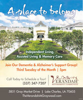4.Aslace to belongIndependent Living,Assisted Living & Memory CareJoin Our Dementia & Alzheimer's Support Group!Third Tuesday of the Month | 5pmCall Today to Schedule a TourlVERANDAH(337) 347-7207THERETIREMENT COMMUNITY5851 Gray Market Drive | Lake Charles, LA 70605TheVerandahAtGraywood.comGIOKISSS 4. Aslace to belong Independent Living, Assisted Living & Memory Care Join Our Dementia & Alzheimer's Support Group! Third Tuesday of the Month | 5pm Call Today to Schedule a TourlVERANDAH (337) 347-7207 THE RETIREMENT COMMUNITY 5851 Gray Market Drive | Lake Charles, LA 70605 TheVerandahAtGraywood.com GIOKISSS