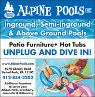 S ALPINE POOLS EInground, Semi-Inground& Above Ground PoolsINC.SMMMINGPOOLSPatio Furniture Hot TubsUNPLUG AND DIVE IN!www.AlpinePools.com6070 Library RoadBethel Park, PA 15102412-854-2202Additional locationsto serve you:Allison Park, Cranberry,Jeannette & Kittanning S ALPINE POOLS E Inground, Semi-Inground & Above Ground Pools INC. SMMMING POOLS Patio Furniture Hot Tubs UNPLUG AND DIVE IN! www.AlpinePools.com 6070 Library Road Bethel Park, PA 15102 412-854-2202 Additional locations to serve you: Allison Park, Cranberry, Jeannette & Kittanning