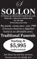 SOLLONFUNERAL & CREMATION SERVICES, LTD.PHILLIP L. SOLLON, SUPERVISOR724-746-1000www.SOLLON.COMOur family, serving yours, since 1948Everyone deserves a dignifiedburial at an affordable price.Traditional FuneralsStarting At$5,995(casket included)Ask about our pet loss services,because pets are family too! SOLLON FUNERAL & CREMATION SERVICES, LTD. PHILLIP L. SOLLON, SUPERVISOR 724-746-1000 www.SOLLON.COM Our family, serving yours, since 1948 Everyone deserves a dignified burial at an affordable price. Traditional Funerals Starting At $5,995 (casket included) Ask about our pet loss services, because pets are family too!