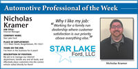 """Automotive Professional of the WeekNicholasKramerWhy I like my job:Working for a family rundealership where customersatisfaction is our priorityabove everything else.""""JOB TITLE:Internet ManagerCOMPANY NAME:Star Lake FordPLACE OF EMPLOYMENT:1212 Main Street, Burgettstown, PA 15021STAR LAKEFord, LLCYEARS ON THE JOB:I've been in the business for 6 years!DESCRIPTION OF POSITION:My job is to manage our internetdepartment, handle any and all leads, andeffectively place customers into the correctvehicle suited directly for them!Nicholas Kramer Automotive Professional of the Week Nicholas Kramer Why I like my job: Working for a family run dealership where customer satisfaction is our priority above everything else."""" JOB TITLE: Internet Manager COMPANY NAME: Star Lake Ford PLACE OF EMPLOYMENT: 1212 Main Street, Burgettstown, PA 15021 STAR LAKE Ford, LLC YEARS ON THE JOB: I've been in the business for 6 years! DESCRIPTION OF POSITION: My job is to manage our internet department, handle any and all leads, and effectively place customers into the correct vehicle suited directly for them! Nicholas Kramer"""