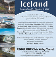 IcelandSeptember 30 - October 6, 2020Visit the land of fire and icewith pristine nature, boasting geysers, geothermalpools, waterfalls, and wildlife.Explore Iceland's South Shore including two magnificentwaterfalls. See the Black Sand Beach and the beautifulReynisdrangar Rock. Visit a favorite attrition  the BlueLagoon, with its warm-mineral rich geothermal waters. Gowhale watching and explore Reykjavik.View Strokkur, one of the most active geysers and Gulfoss(Golden Waterfall), Iceland's most famous waterfall.Includes: roundtrip motor coach and airfare, 5 nights hotel,7 meals, and listed tours and attractions.Escorted by Jennifer Elias.$3599 per person (double)UNIGLOBE Ohio Valley Travel1165 Market Street, Wheeling, WV 26003(304) 232-5171· (800) 825-7314www.uniglobeohiovalleytravel.com Iceland September 30 - October 6, 2020 Visit the land of fire and ice with pristine nature, boasting geysers, geothermal pools, waterfalls, and wildlife. Explore Iceland's South Shore including two magnificent waterfalls. See the Black Sand Beach and the beautiful Reynisdrangar Rock. Visit a favorite attrition  the Blue Lagoon, with its warm-mineral rich geothermal waters. Go whale watching and explore Reykjavik. View Strokkur, one of the most active geysers and Gulfoss (Golden Waterfall), Iceland's most famous waterfall. Includes: roundtrip motor coach and airfare, 5 nights hotel, 7 meals, and listed tours and attractions. Escorted by Jennifer Elias. $3599 per person (double) UNIGLOBE Ohio Valley Travel 1165 Market Street, Wheeling, WV 26003 (304) 232-5171· (800) 825-7314 www.uniglobeohiovalleytravel.com