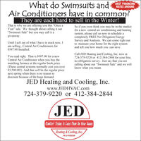 """What do Swimsuits andBEST FINANCINGRATES AROUNDAir Conditioners have in common?They are each hard to sell in the Winter!That is why we are offering you this """"Once aYear"""" sale. We thought about calling it our""""Swimsuit Sale"""" but you may call it agiveaway.So if you even think you may be in the marketfor a new central air conditioning and heatingsystem, please call us now to schedule acompletely FREE No Obligation EnergySurvey and Analysis. We can come right outto measure your home for the right systemand tell you how much you can save.Until I sell out of what I have in stock now, Iam selling.Central Air Conditioners for$987.00 Installed.You read right. That is $987.00 for a newCentral Air Conditioner when you buy thematching furnace at the regular book price.(These central systems normally cost you over$3,500.00!) And that will be the regular pricenext spring when there is no reason todiscount because of the huge demand.Call JED Heating and Cooling, Inc. now at724-379-9220 or 412-384-2844 for your free,no obligation survey. Just say that you arecalling about our """"Swimsuit Sale"""" and we willknow what you mean.JED Heating and Cooling, Inc.www.JEDHVAC.com724-379-9220 or 412-384-2844JEDComfort Today Is Less Than An Hour AwayHeating & Cooling, Inc.HIC # PA008369 What do Swimsuits and BEST FINANCING RATES AROUND Air Conditioners have in common? They are each hard to sell in the Winter! That is why we are offering you this """"Once a Year"""" sale. We thought about calling it our """"Swimsuit Sale"""" but you may call it a giveaway. So if you even think you may be in the market for a new central air conditioning and heating system, please call us now to schedule a completely FREE No Obligation Energy Survey and Analysis. We can come right out to measure your home for the right system and tell you how much you can save. Until I sell out of what I have in stock now, I am selling.Central Air Conditioners for $987.00 Installed. You read right. That is $987.00 for a new Central Air Conditioner"""