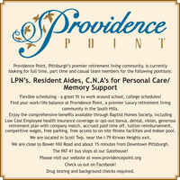 ProvidencePOIN TProvidence Point, Pittsburgh's premier retirement living community, is currentlylooking for full time, part time and casual team members for the following positions:LPN's. Resident Aides, C.N.A's for Personal Care/Memory SupportFlexible scheduling - a great fit to work around school, college schedules!Find your work/life balance at Providence Point, a premier luxury retirement livingcommunity in the South Hills.Enjoy the comprehensive benefits available through Baptist Homes Society, includingLow Cost Employee health insurance coverage or opt-out bonus, dental, vision, generousretirement plan with company match, accrued paid time off, tuition reimbursement,competitive wages, free parking, free access to on-site fitness facilities and indoor pool.We are located in Scott Twp. near the I-79 Kirwan Heights exit.We are close to Bower Hill Road and about 15 minutes from Downtown Pittsburgh.The PAT 41 bus stops at our Gatehouse!Please visit our website at www.providencepoint.orgCheck us out on Facebook!Drug testing and background checks required. Providence POIN T Providence Point, Pittsburgh's premier retirement living community, is currently looking for full time, part time and casual team members for the following positions: LPN's. Resident Aides, C.N.A's for Personal Care/ Memory Support Flexible scheduling - a great fit to work around school, college schedules! Find your work/life balance at Providence Point, a premier luxury retirement living community in the South Hills. Enjoy the comprehensive benefits available through Baptist Homes Society, including Low Cost Employee health insurance coverage or opt-out bonus, dental, vision, generous retirement plan with company match, accrued paid time off, tuition reimbursement, competitive wages, free parking, free access to on-site fitness facilities and indoor pool. We are located in Scott Twp. near the I-79 Kirwan Heights exit. We are close to Bower Hill Road and about 15 minutes from Downtown Pittsburgh. The PAT 41 bus stops at our Gatehouse! Please visit our website at www.providencepoint.org Check us out on Facebook! Drug testing and background checks required.