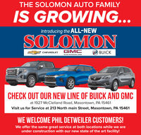 THE SOLOMON AUTO FAMILYIS GROWING...Introducing the ALL-NEWSOLOMONE CHEVROLETGMCBUICKWE ARE PROFESSIONAL GRADEGIMCCHECK OUT OUR NEW LINE OF BUICK AND GMCat 1927 McClelland Road, Masontown, PA 15461Visit us for Service at 213 North main Street, Masontown, PA 15461WE WELCOME PHIL DETWEILER CUSTOMERS!We offer the same great service at both locations while we areunder construction with our new state of the art facility! THE SOLOMON AUTO FAMILY IS GROWING... Introducing the ALL-NEW SOLOMON E CHEVROLET GMC BUICK WE ARE PROFESSIONAL GRADE GIMC CHECK OUT OUR NEW LINE OF BUICK AND GMC at 1927 McClelland Road, Masontown, PA 15461 Visit us for Service at 213 North main Street, Masontown, PA 15461 WE WELCOME PHIL DETWEILER CUSTOMERS! We offer the same great service at both locations while we are under construction with our new state of the art facility!