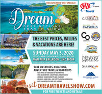 EXCLUSIVE SHOW-ONLY SPECIALS!Co-SponsorDreamTravelGREATNORTHERNCATSKILLSOF GREENE COUNTYSULLIVANDESTINATION STRAVEL SHOWCo-sponsored by AAA TravelCATSKILLSVISITORS ASSOCIATIONTHE BEST PRICES, VALUES O& VACATIONS ARE HERE!acoRDORATE1793.Coloado eSPRINGFIELDBeachHamptonSUNDAY MAY 3, 2020Village DistriceNEWPORTMANSIONS10 AM TO 4 PM-ONE MGM WAY, SPRINGFIELD, MAMGM ARIA BALLROOM - 2ND FLOORATTEND & ENTER FOR A CHANCE TO WIN - 15 GIVEAWAYS TO TOP DESTINATIONSSARAFQGASAVE ON CRUISES, VACATIONS,ADVENTURE TRAVEL & ROAD TRIPS BEST PRICES ON THOUSANDS OF DESTINATIONS OVER 80 EXHIBITORS . GREAT PRIZES AND GIVEAWAYS· EXCLUSIVE MEMBER BENEFITS AND DISCOUNTSSMUGGLERS' NOTCHVERMONT· EXCLUSIVE SHOW DEALS - ONE-STOP PLANNING AND BOOKING EASY HIGHWAY ACCESS AND FREE PARKINGvisil DREAMTRAVELSHOW.COMFOR FREE TICKETS AND DETAILS EXCLUSIVE SHOW-ONLY SPECIALS! Co-Sponsor Dream Travel GREAT NORTHERN CATSKILLS OF GREENE COUNTY SULLIVAN DESTINATION S TRAVEL SHOW Co-sponsored by AAA Travel CATSKILLS VISITORS ASSOCIATION THE BEST PRICES, VALUES O & VACATIONS ARE HERE! acoRDORATE 1793. Coloado e SPRINGFIELD Beach Hampton SUNDAY MAY 3, 2020 Village Districe NEWPORT MANSIONS 10 AM TO 4 PM-ONE MGM WAY, SPRINGFIELD, MA MGM ARIA BALLROOM - 2ND FLOOR ATTEND & ENTER FOR A CHANCE TO WIN - 15 GIVEAWAYS TO TOP DESTINATIONS SARAFQGA SAVE ON CRUISES, VACATIONS, ADVENTURE TRAVEL & ROAD TRIPS  BEST PRICES ON THOUSANDS OF DESTINATIONS  OVER 80 EXHIBITORS . GREAT PRIZES AND GIVEAWAYS · EXCLUSIVE MEMBER BENEFITS AND DISCOUNTS SMUGGLERS' NOTCH VERMONT · EXCLUSIVE SHOW DEALS - ONE-STOP PLANNING AND BOOKING  EASY HIGHWAY ACCESS AND FREE PARKING visil DREAMTRAVELSHOW.COM FOR FREE TICKETS AND DETAILS