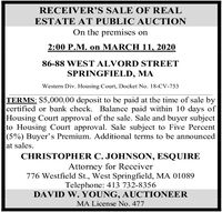 RECEIVER'S SALE OF REALESTATE AT PUBLIC AUCTIONOn the premises on2:00 P.M. on MARCH 11, 202086-88 WEST ALVORD STREETSPRINGFIELD, MAWestern Div. Housing Court, Docket No. 18-CV-753TERMS: $5,000.00 deposit to be paid at the time of sale bycertified or bank check. Balance paid within 10 days ofHousing Court approval of the sale. Sale and buyer subjectto Housing Court approval. Sale subject to Five Percent(5%) Buyer's Premium. Additional terms to be announcedat sales.CHRISTOPHER C. JOHNSON, ESQUIREAttorney for Receiver776 Westfield St., West Springfield, MA 01089Telephone: 413 732-8356DAVID W. YOUNG, AUCTIONEERMA License No. 477 RECEIVER'S SALE OF REAL ESTATE AT PUBLIC AUCTION On the premises on 2:00 P.M. on MARCH 11, 2020 86-88 WEST ALVORD STREET SPRINGFIELD, MA Western Div. Housing Court, Docket No. 18-CV-753 TERMS: $5,000.00 deposit to be paid at the time of sale by certified or bank check. Balance paid within 10 days of Housing Court approval of the sale. Sale and buyer subject to Housing Court approval. Sale subject to Five Percent (5%) Buyer's Premium. Additional terms to be announced at sales. CHRISTOPHER C. JOHNSON, ESQUIRE Attorney for Receiver 776 Westfield St., West Springfield, MA 01089 Telephone: 413 732-8356 DAVID W. YOUNG, AUCTIONEER MA License No. 477