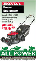 HONDAPowerEquipmentModel: HRN216VKA21 Inch Dual BladeSelf PropelledMulch or BagON SALE$40995HONDAALL POWERPOWER SPORTS, MARINE & POWER EQUIPMENTRt. 202, Granby, MA  413-467-3499 www.allpowersales.com HONDA Power Equipment Model: HRN216VKA 21 Inch Dual Blade Self Propelled Mulch or Bag ON SALE $40995 HONDA ALL POWER POWER SPORTS, MARINE & POWER EQUIPMENT Rt. 202, Granby, MA  413-467-3499 www.allpowersales.com