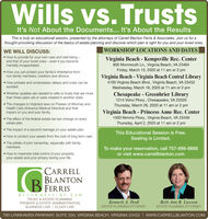 Wills vs. TrustsIt's Not About the Documents... It's About the ResultsThis is truly an educational session, presented by the attorneys of Carrell Blanton Ferris & Associates. Join us for athought-provoking discussion of the basics of estate planning and discover which plan is right for you and your loved ones.WORKSHOP LOCATIONS AND DATESWE WILL DISCUSS: How to provide for your own care and well-being -and that of your loved ones  even if you becomementally incapacitated.Virginia Beach - Princess Anne Rec. Center1400 Nimmo Pkwy., Virginia Beach, VA 23456Thursday, March 5, 2020 at 11 am or 2 pm How you can protect your family's inheritance fromnon-family members, creditors and divorce. How probate and unnecessary delays and costs can beavoided.Virginia Beach - Kempsville Rec. Center800 Monmouth Ln., Virginia Beach, VA 23464Friday, March 13, 2020 at 11 am or 2 pm Whether updates are needed to wills or trusts that are morethan three years old or were created in another state.Virginia Beach Central Library The changes to Virginia's laws on Powers of Attorney andHealth Care (Advance Medical Directive) and theirimpact on you and your family.4100 Virginia Beach Blvd., Virginia Beach, VA 23452Wednesday, March 18, 2020 at 11 am or 2 pmChesapeake - Greenbrier Library The effect of the federal estate tax law change on everyestate plan.1214 Volvo Pkwy., Chesapeake, VA 23320Thursday, March 26, 2020 at 11 am or 1:30 pm The impact of a second marriage on your estate plan. How to protect your assets from the cost of long term care. The pitfalls of joint ownership, especially with familyThis Educational Session is Free.Seating is Limited.members. How to maximize total control of your property,your assets and your privacy during your life.To make your reservation, call 757-689-8668or visit www.carrellblanton.comCARRELLBLANTONFERRISATTORNE YS - AT-LA WTRUST & ESTATE PLANNINGKenneth A. DodlBeth Ann R. LawsonPROBATE & ESTATE ADMINISTRATIONBUSINESS LAW | ELDER LAWESTATE PLANNING ATTORNEYESTATE PLANNING ATTORNEY780 LYNNHAVEN PARKWAY, SUITE 330, VIRGINIA BEACH, VIRGINIA 23452 | www.CARRELLBLANTON.COM Wills vs. Trusts It's Not About the Documents... It's About the Results This is truly an educational session, presented by the attorneys of Carrell Blanton Ferris & Associates. Join us for a thought-provoking discussion of the basics of estate planning and discover which plan is right for you and your loved ones. WORKSHOP LOCATIONS AND DATES WE WILL DISCUSS:  How to provide for your own care and well-being - and that of your loved ones  even if you become mentally incapacitated. Virginia Beach - Princess Anne Rec. Center 1400 Nimmo Pkwy., Virginia Beach, VA 23456 Thursday, March 5, 2020 at 11 am or 2 pm  How you can protect your family's inheritance from non-family members, creditors and divorce.  How probate and unnecessary delays and costs can be avoided. Virginia Beach - Kempsville Rec. Center 800 Monmouth Ln., Virginia Beach, VA 23464 Friday, March 13, 2020 at 11 am or 2 pm  Whether updates are needed to wills or trusts that are more than three years old or were created in another state. Virginia Beach Central Library  The changes to Virginia's laws on Powers of Attorney and Health Care (Advance Medical Directive) and their impact on you and your family. 4100 Virginia Beach Blvd., Virginia Beach, VA 23452 Wednesday, March 18, 2020 at 11 am or 2 pm Chesapeake - Greenbrier Library  The effect of the federal estate tax law change on every estate plan. 1214 Volvo Pkwy., Chesapeake, VA 23320 Thursday, March 26, 2020 at 11 am or 1:30 pm  The impact of a second marriage on your estate plan.  How to protect your assets from the cost of long term care.  The pitfalls of joint ownership, especially with family This Educational Session is Free. Seating is Limited. members.  How to maximize total control of your property, your assets and your privacy during your life. To make your reservation, call 757-689-8668 or visit www.carrellblanton.com CARRELL BLANTON FERRIS ATTORNE YS - AT-LA W TRUST & ESTATE PLANNING Kenneth A. Dodl Beth Ann R. Lawson PROBATE & ESTATE ADMINISTRATION BUSINESS LAW | ELDER LAW ESTATE PLANNING ATTORNEY ESTATE PLANNING ATTORNEY 780 LYNNHAVEN PARKWAY, SUITE 330, VIRGINIA BEACH, VIRGINIA 23452 | www.CARRELLBLANTON.COM