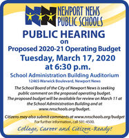 INEWPORT NEWSPUBLIC SCHOOLSPUBLIC HEARINGonProposed 2020-21 Operating BudgetTuesday, March 17, 2020at 6:30 p.m.School Administration Building Auditorium12465 Warwick Boulevard, Newport NewsThe School Board of the City of Newport News is seekingpublic comment on the proposed operating budget.The proposed budget will be available for review on March 11 atthe School Administration Building and atwww.nnschools.org/budget.Citizens may also submit comments at www.nnschools.org/budgetFor further information, call 591-4500.College, Career and Citizen-Ready! INEWPORT NEWS PUBLIC SCHOOLS PUBLIC HEARING on Proposed 2020-21 Operating Budget Tuesday, March 17, 2020 at 6:30 p.m. School Administration Building Auditorium 12465 Warwick Boulevard, Newport News The School Board of the City of Newport News is seeking public comment on the proposed operating budget. The proposed budget will be available for review on March 11 at the School Administration Building and at www.nnschools.org/budget. Citizens may also submit comments at www.nnschools.org/budget For further information, call 591-4500. College, Career and Citizen-Ready!
